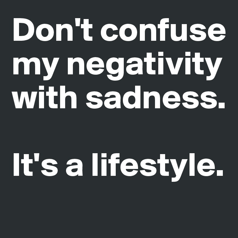 Don't confuse  my negativity with sadness.  It's a lifestyle.
