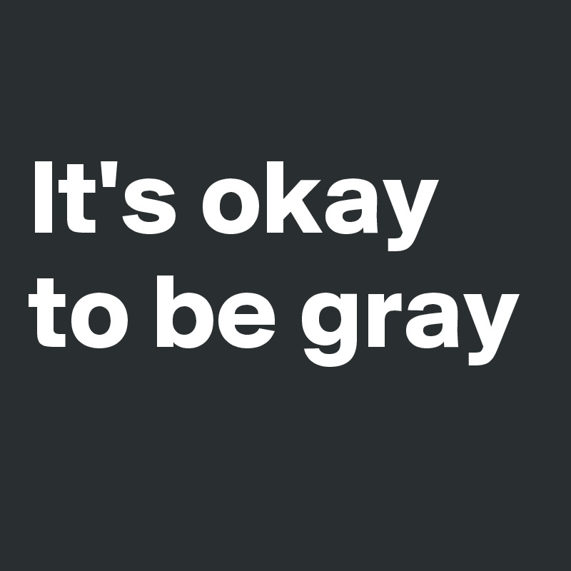 It's okay  to be gray