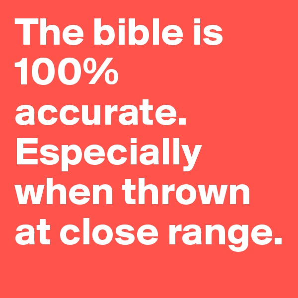 The bible is 100% accurate. Especially when thrown at close range.