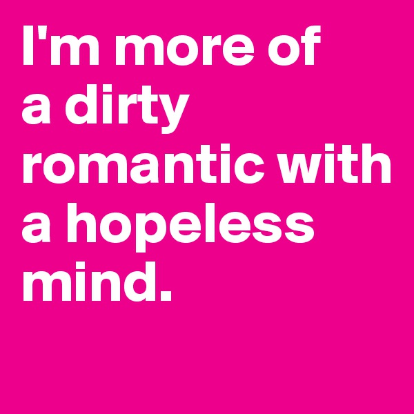 I'm more of  a dirty romantic with a hopeless mind.