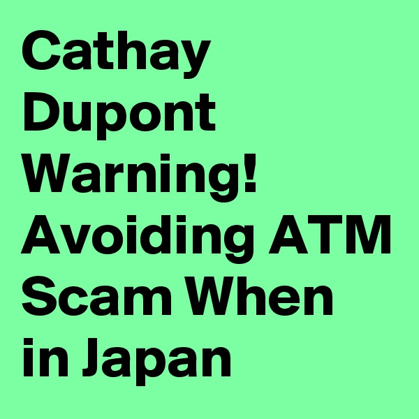 Cathay Dupont Warning! Avoiding ATM Scam When in Japan