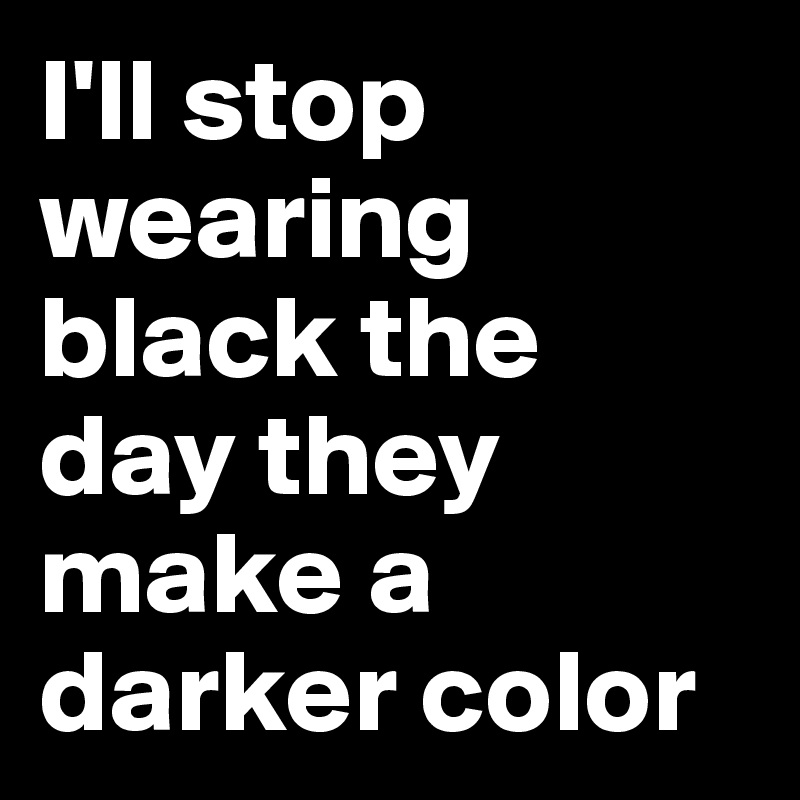 I'll stop wearing black the day they make a darker color