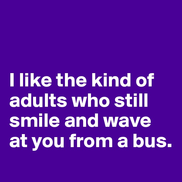I like the kind of adults who still smile and wave at you from a bus.