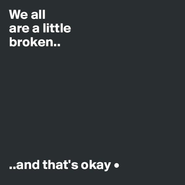 We all are a little broken..         ..and that's okay •
