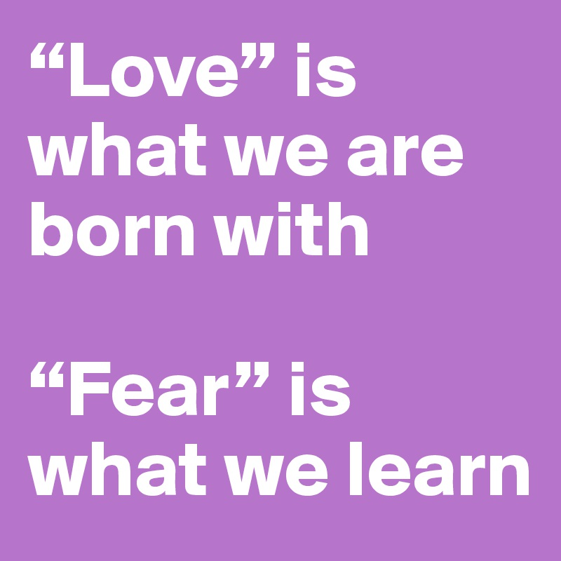 """""""Love"""" is what we are born with  """"Fear"""" is what we learn"""
