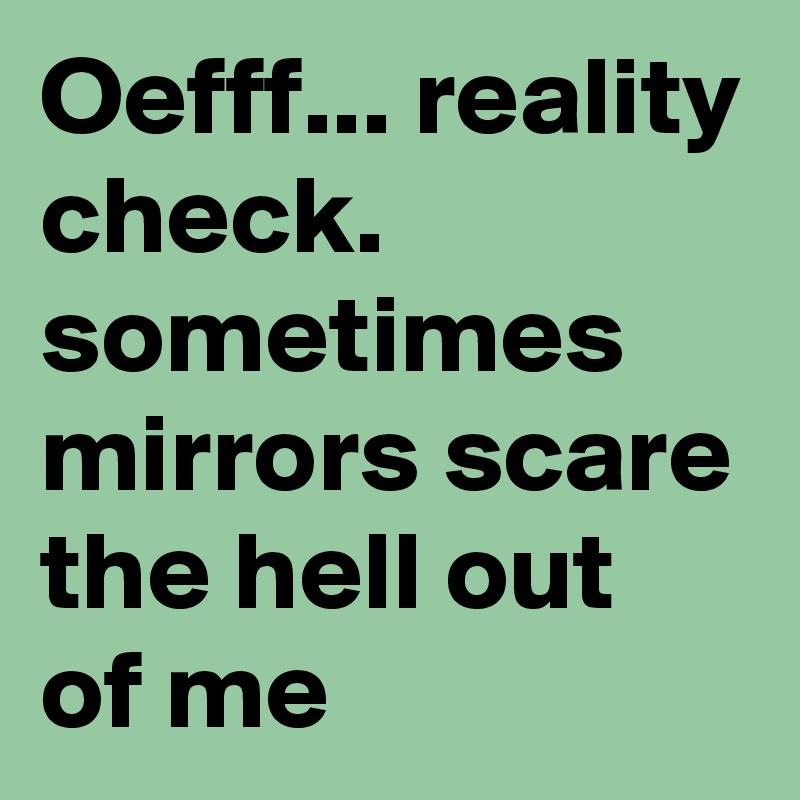 Oefff... reality check. sometimes mirrors scare the hell out of me