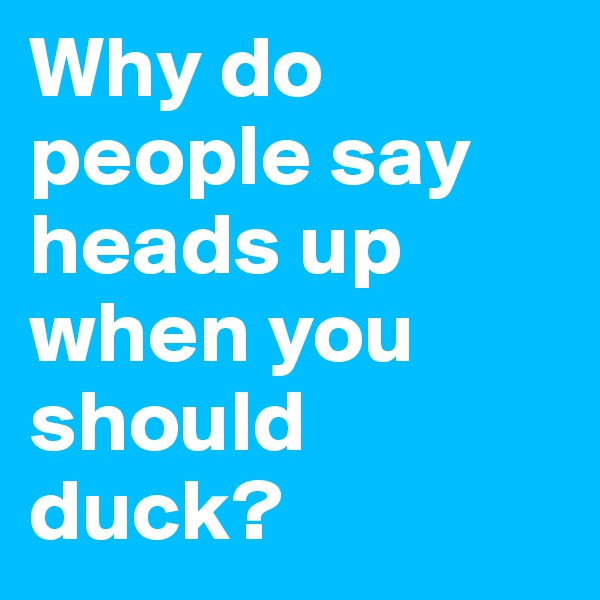 Why do people say heads up when you should duck?