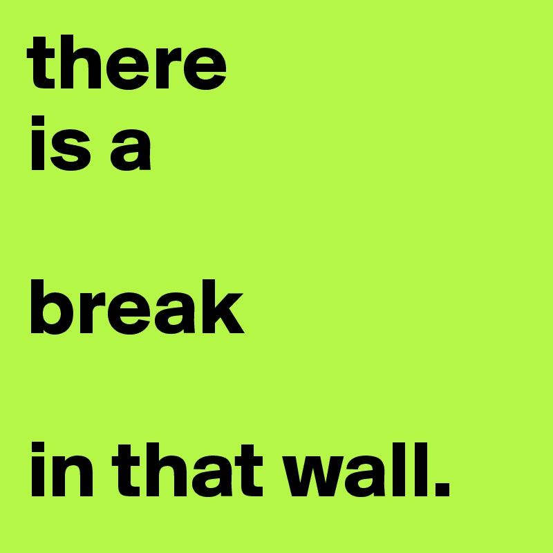 there  is a  break  in that wall.