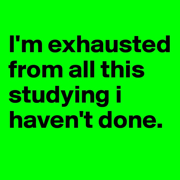 I'm exhausted from all this studying i haven't done.
