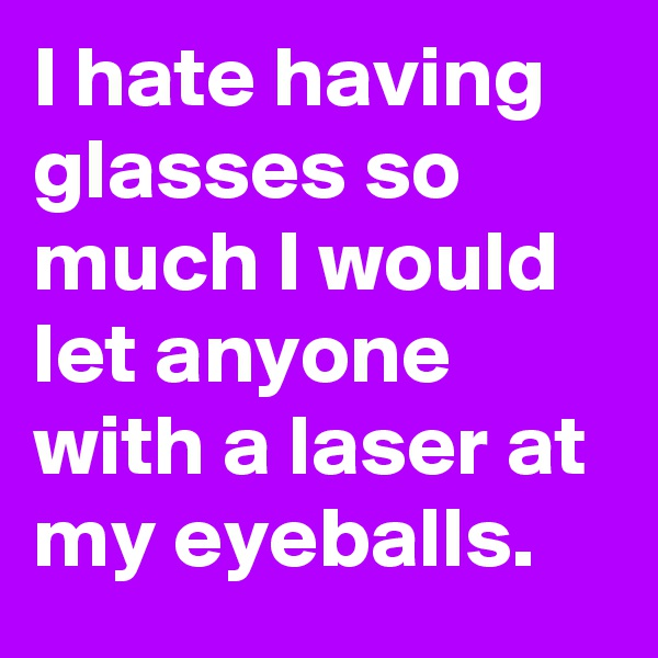 I hate having glasses so much I would let anyone with a laser at my eyeballs.