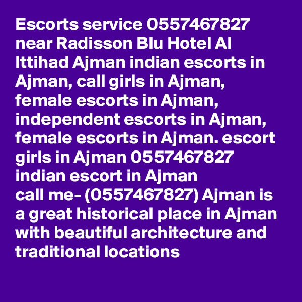 Escorts service 0557467827 near Radisson Blu Hotel Al Ittihad Ajman indian escorts in Ajman, call girls in Ajman, female escorts in Ajman, independent escorts in Ajman, female escorts in Ajman. escort girls in Ajman 0557467827 indian escort in Ajman call me- (0557467827) Ajman is a great historical place in Ajman with beautiful architecture and traditional locations