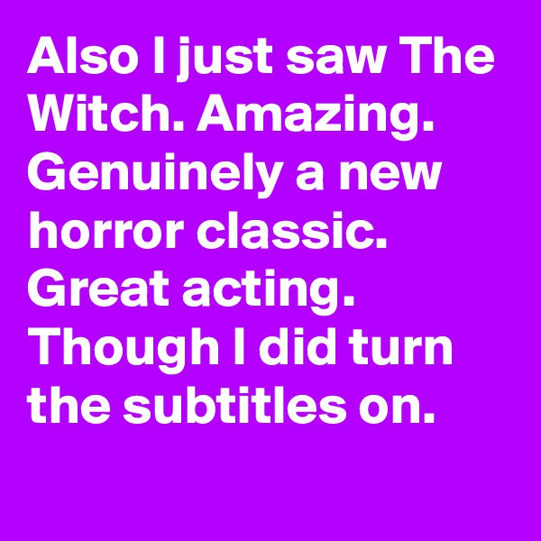 Also I just saw The Witch. Amazing. Genuinely a new horror classic. Great acting. Though I did turn the subtitles on.