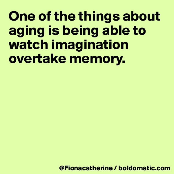 One of the things about aging is being able to watch imagination overtake memory.