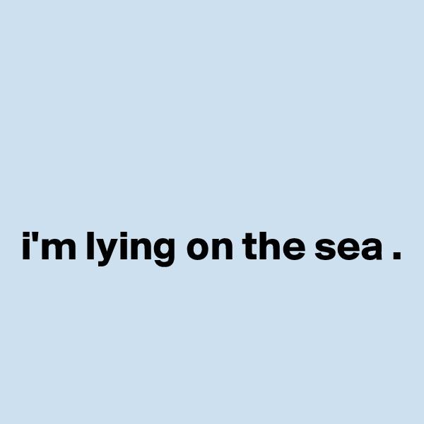 i'm lying on the sea .