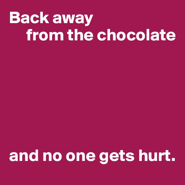 Back away      from the chocolate       and no one gets hurt.