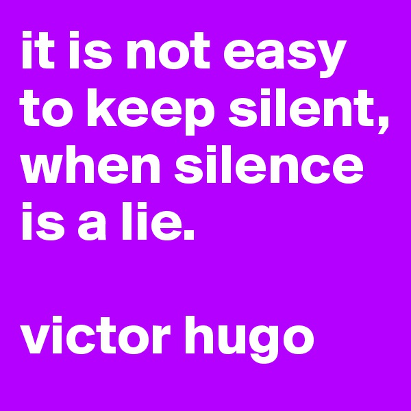 it is not easy to keep silent, when silence is a lie.  victor hugo