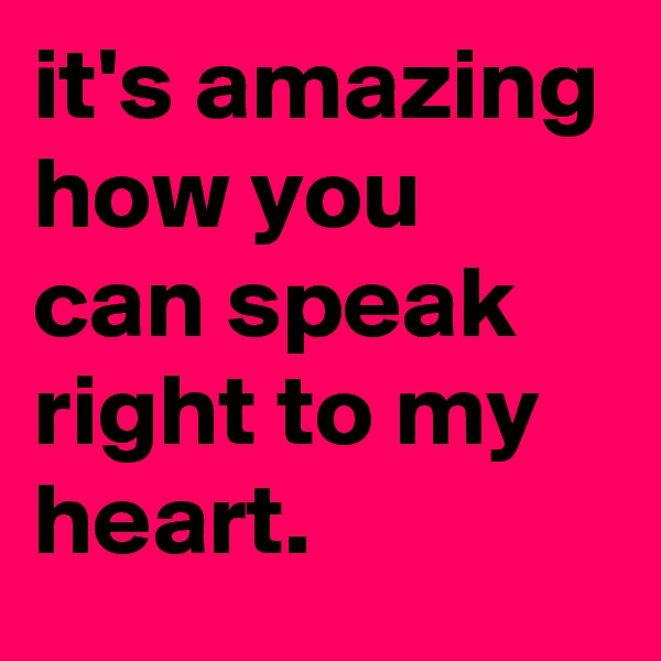 it's amazing how you can speak right to my heart.