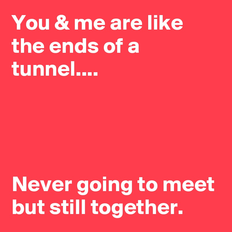 You & me are like the ends of a tunnel....     Never going to meet but still together.