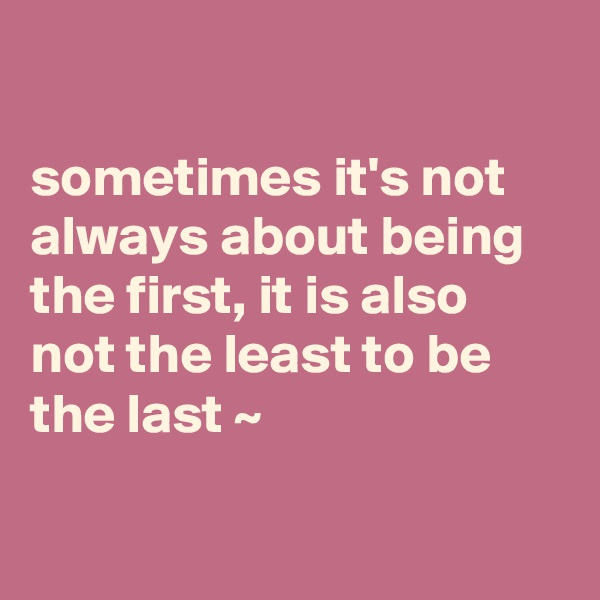 sometimes it's not always about being the first, it is also not the least to be the last ~