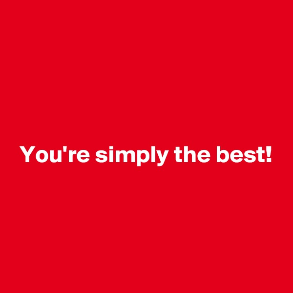 You're simply the best!