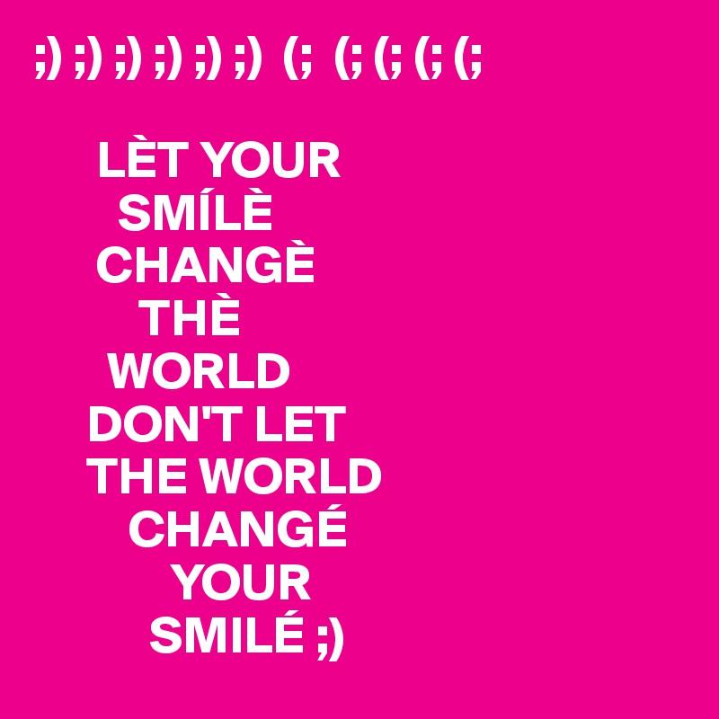 ;) ;) ;) ;) ;) ;)  (;  (; (; (; (;         LÈT YOUR          SMÍLÈ       CHANGÈ           THÈ        WORLD      DON'T LET      THE WORLD          CHANGÉ              YOUR            SMILÉ ;)