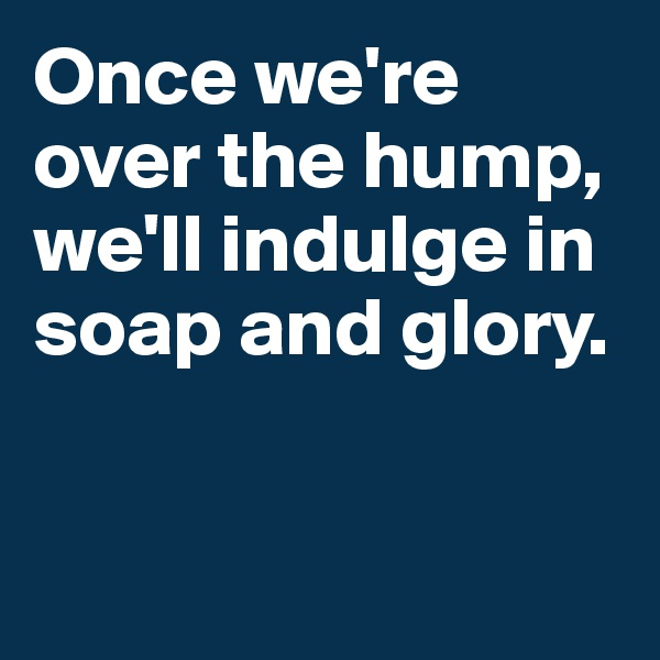 Once we're over the hump, we'll indulge in soap and glory.