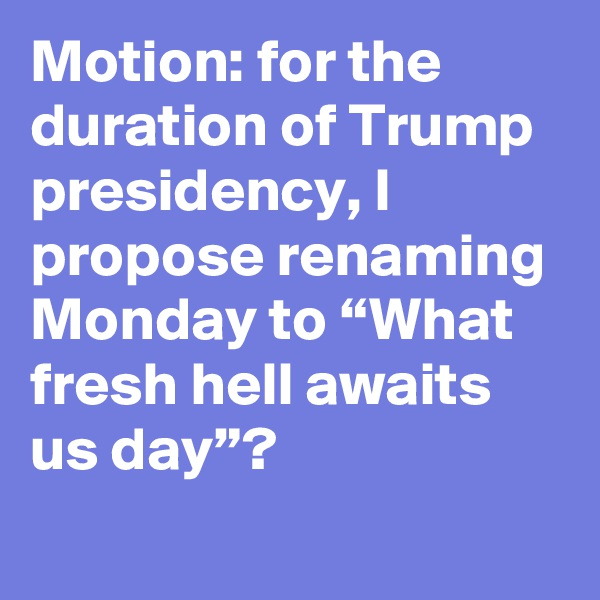 """Motion: for the duration of Trump presidency, I propose renaming Monday to """"What fresh hell awaits us day""""?"""