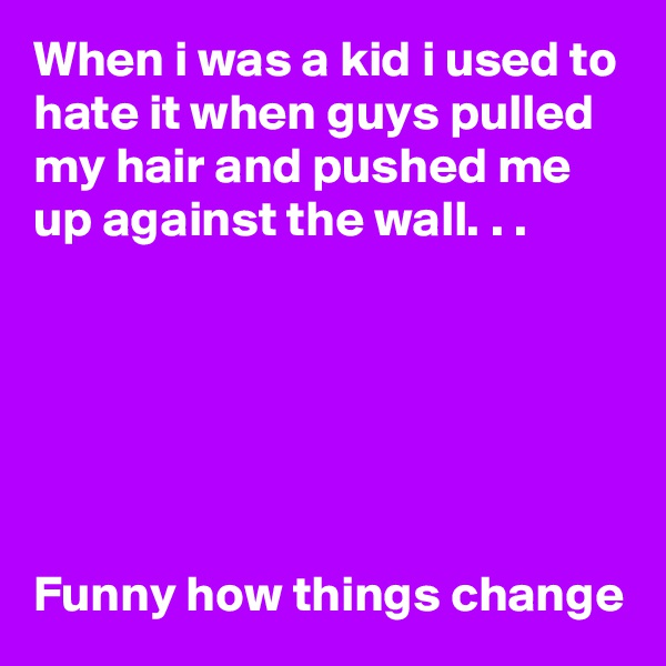 When i was a kid i used to hate it when guys pulled my hair and pushed me up against the wall. . .        Funny how things change