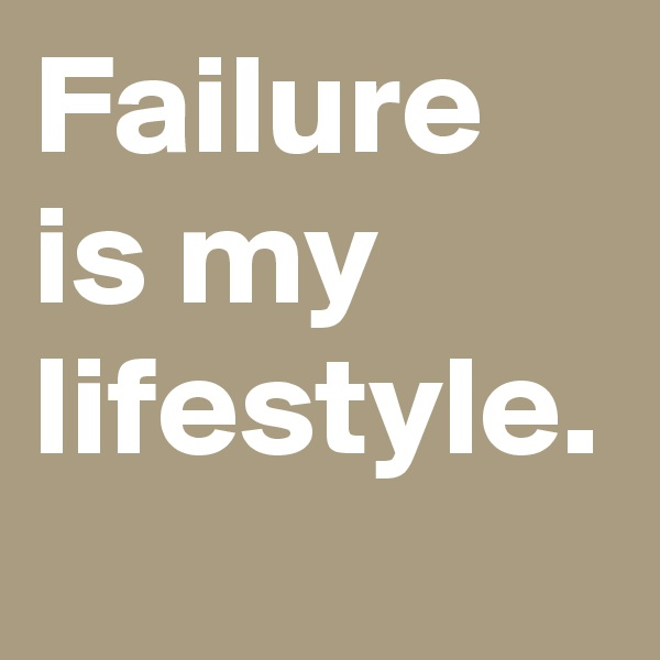 Failure is my lifestyle.