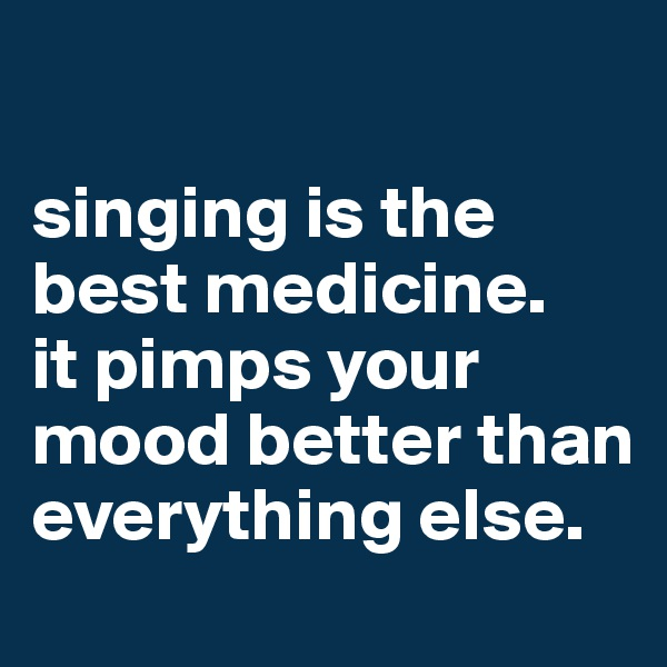 singing is the best medicine. it pimps your mood better than everything else.