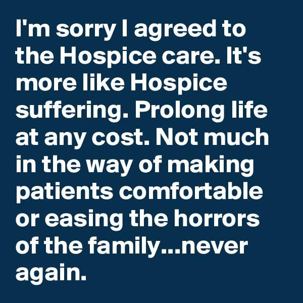 I'm sorry I agreed to the Hospice care. It's more like Hospice suffering. Prolong life at any cost. Not much in the way of making patients comfortable or easing the horrors of the family...never again.