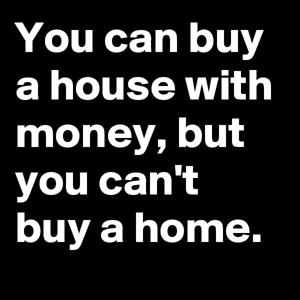 You can buy a house with money, but you can't buy a home.