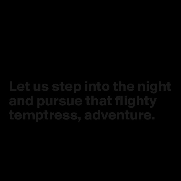 Let us step into the night and pursue that flighty temptress, adventure.