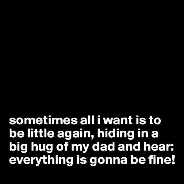 sometimes all i want is to be little again, hiding in a big hug of my dad and hear: everything is gonna be fine!