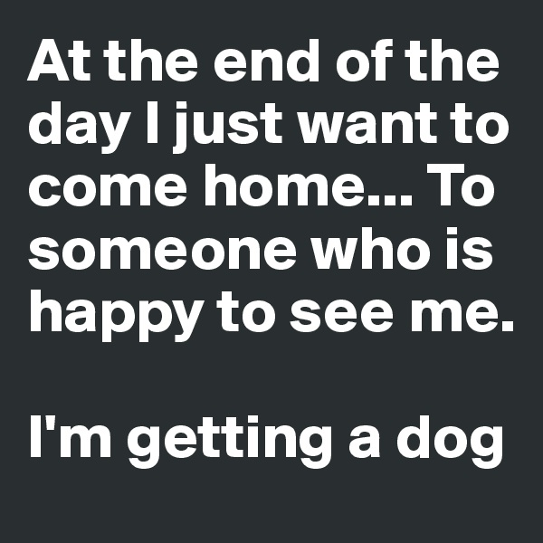 At the end of the day I just want to come home... To someone who is happy to see me.   I'm getting a dog