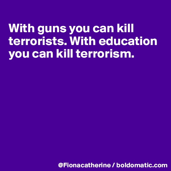 With guns you can kill terrorists. With education you can kill terrorism.