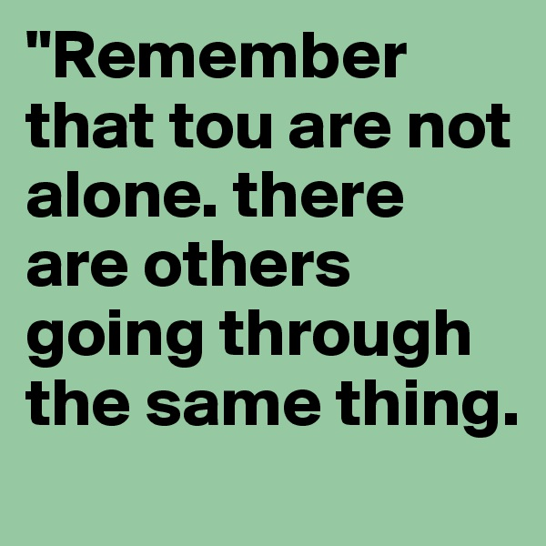 """Remember that tou are not alone. there are others going through the same thing."