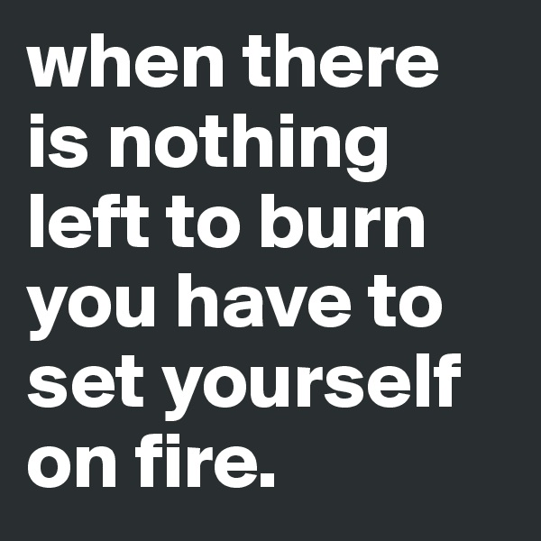 when there is nothing left to burn you have to set yourself on fire.