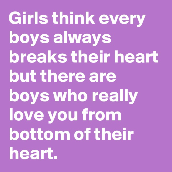 Girls think every boys always breaks their heart but there are boys who really love you from bottom of their heart.