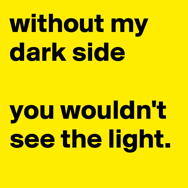 without my dark side   you wouldn't see the light.