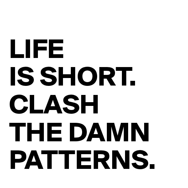 LIFE  IS SHORT. CLASH  THE DAMN PATTERNS.