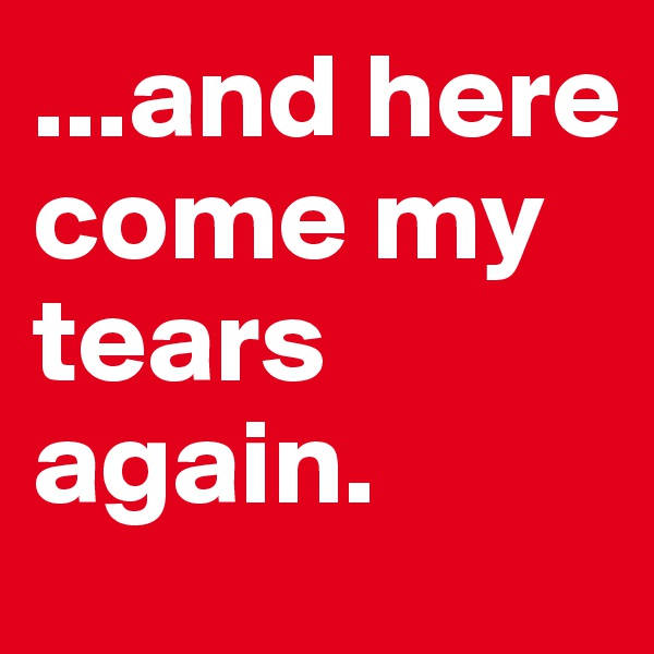 ...and here come my tears again.