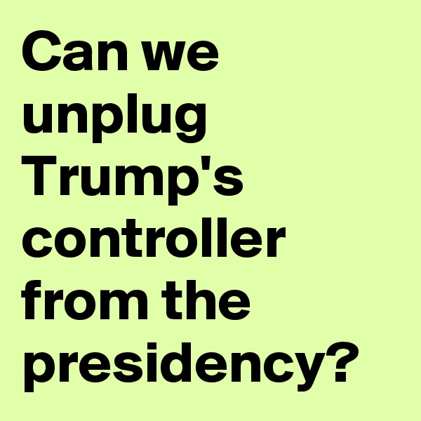 Can we unplug Trump's controller from the presidency?