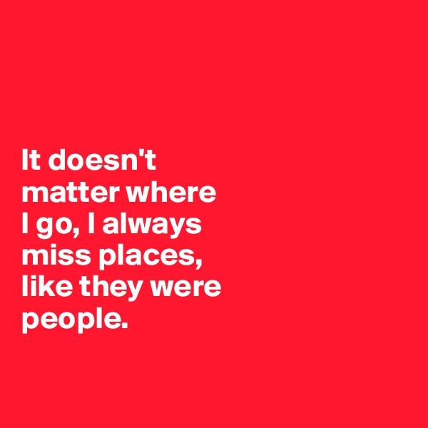 It doesn't  matter where  I go, I always  miss places,  like they were  people.