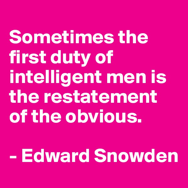 Sometimes the first duty of intelligent men is the restatement of the obvious.  - Edward Snowden