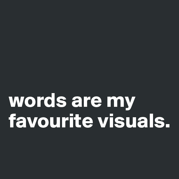 words are my favourite visuals.