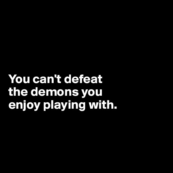 You can't defeat  the demons you  enjoy playing with.