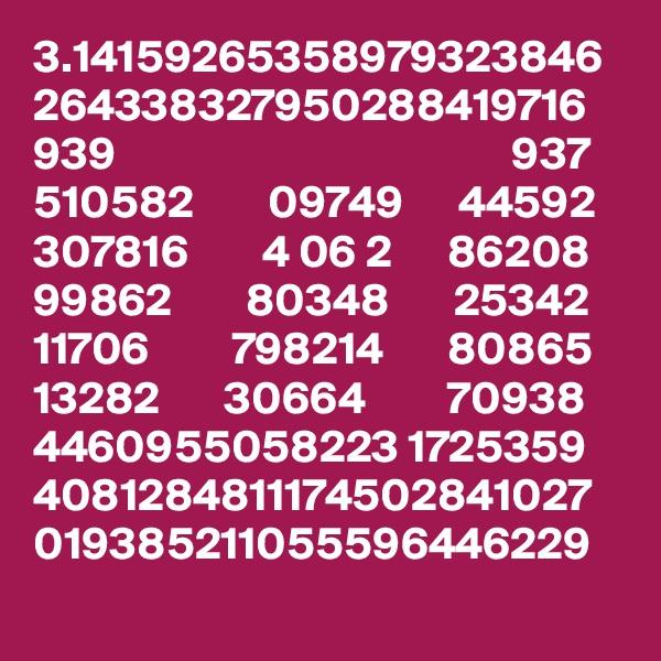 3.14159265358979323846 264338327950288419716 939                                           937 510582        09749      44592 307816        4 06 2      86208 99862        80348       25342 11706         798214       80865 13282       30664         70938 4460955058223 1725359 4081284811174502841027 019385211055596446229