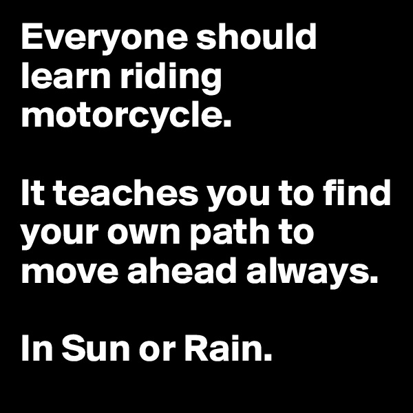 Everyone should learn riding motorcycle.  It teaches you to find your own path to move ahead always.  In Sun or Rain.