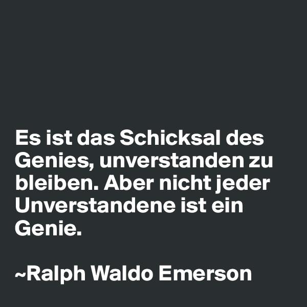 Es ist das Schicksal des Genies, unverstanden zu bleiben. Aber nicht jeder Unverstandene ist ein Genie.  ~Ralph Waldo Emerson